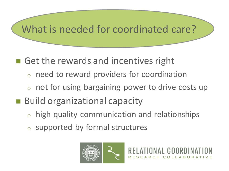 n Get the rewards and incentives right o need to reward providers for coordination o not for using bargaining power to drive costs up n Build organiza