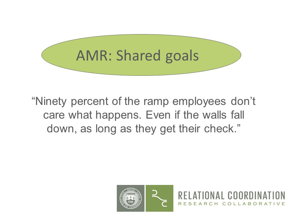Ninety percent of the ramp employees dont care what happens. Even if the walls fall down, as long as they get their check. AMR: Shared goals
