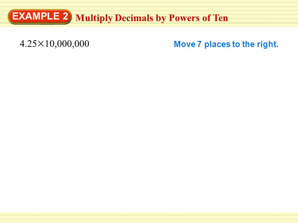 EXAMPLE 2 Multiply Decimals by Powers of Ten 4.25 10,000,000 Move 7 places to the right.