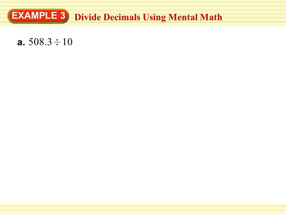 EXAMPLE 3 Divide Decimals Using Mental Math a. 508.3 10