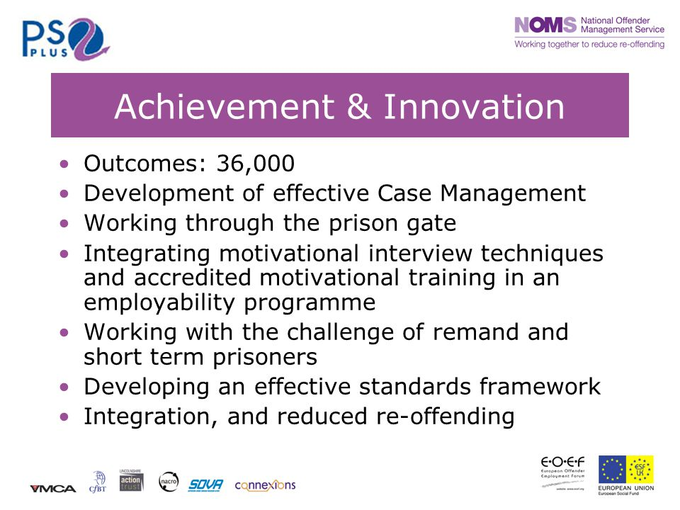 Achievement & Innovation Outcomes: 36,000 Development of effective Case Management Working through the prison gate Integrating motivational interview techniques and accredited motivational training in an employability programme Working with the challenge of remand and short term prisoners Developing an effective standards framework Integration, and reduced re-offending