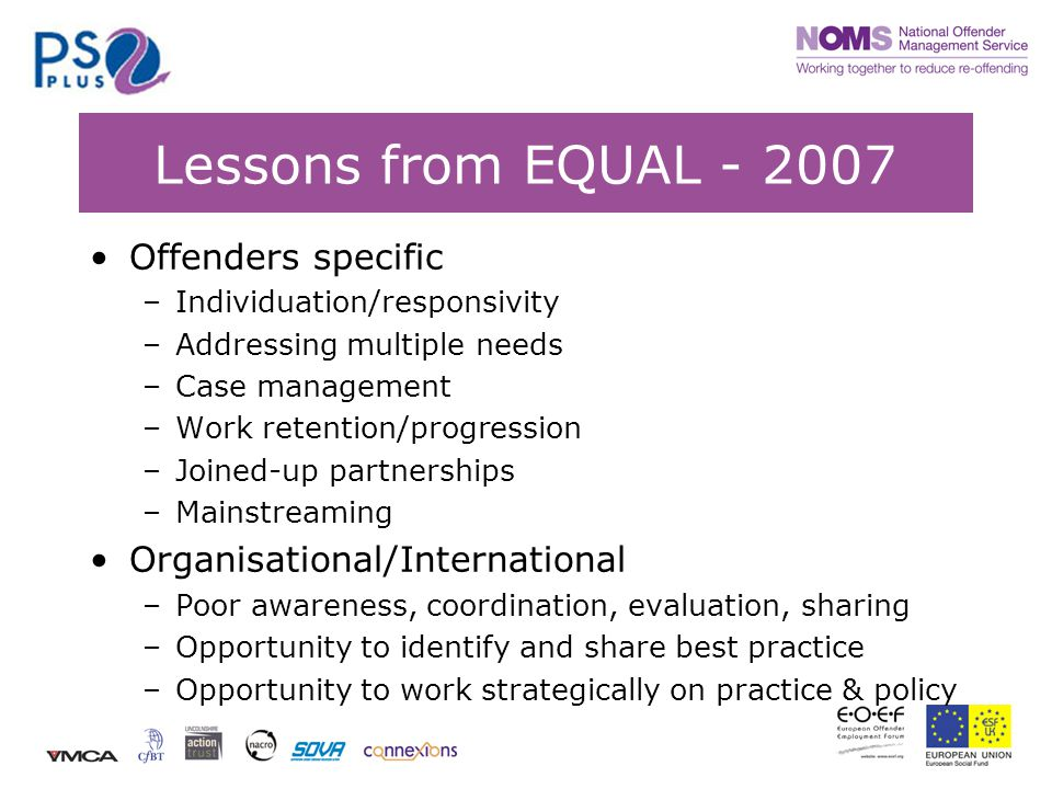 Lessons from EQUAL Offenders specific –Individuation/responsivity –Addressing multiple needs –Case management –Work retention/progression –Joined-up partnerships –Mainstreaming Organisational/International –Poor awareness, coordination, evaluation, sharing –Opportunity to identify and share best practice –Opportunity to work strategically on practice & policy