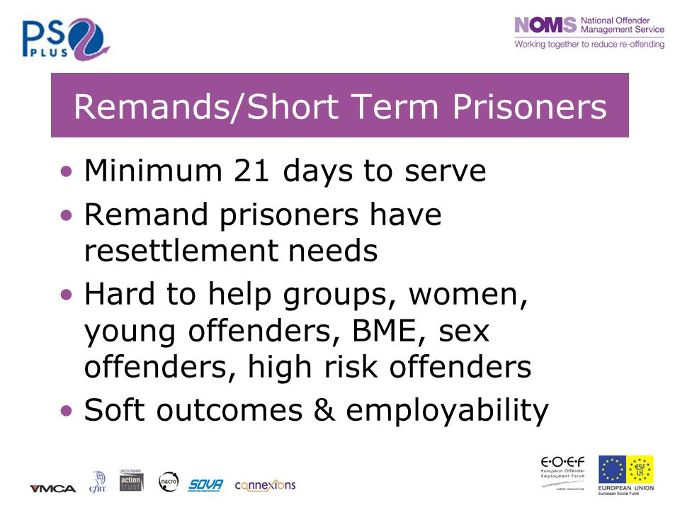 Remands/Short Term Prisoners Minimum 21 days to serve Remand prisoners have resettlement needs Hard to help groups, women, young offenders, BME, sex offenders, high risk offenders Soft outcomes & employability