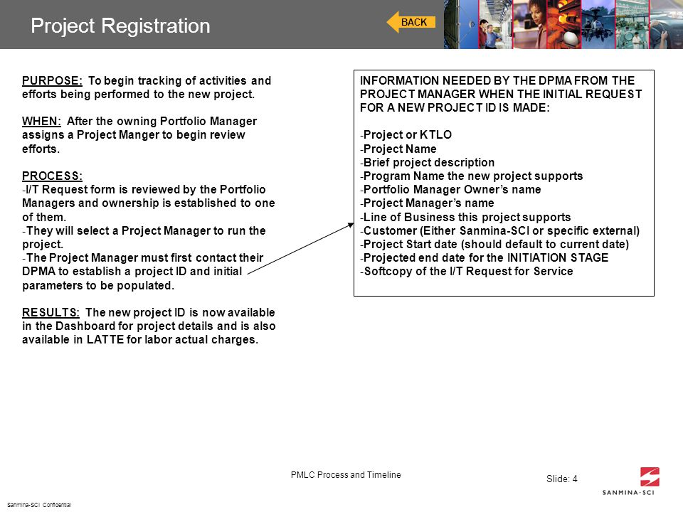 Sanmina-SCI Confidential PMLC Process and Timeline Slide: 4 Project Registration BACK PURPOSE: To begin tracking of activities and efforts being perfo