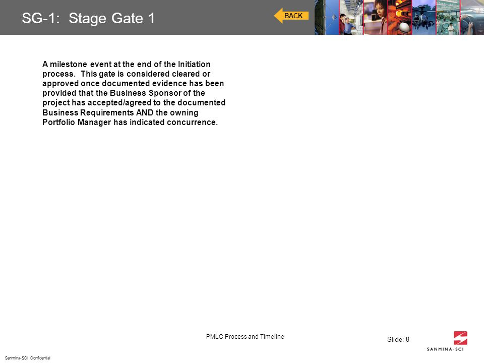 Sanmina-SCI Confidential PMLC Process and Timeline Slide: 8 SG-1: Stage Gate 1 BACK A milestone event at the end of the Initiation process. This gate