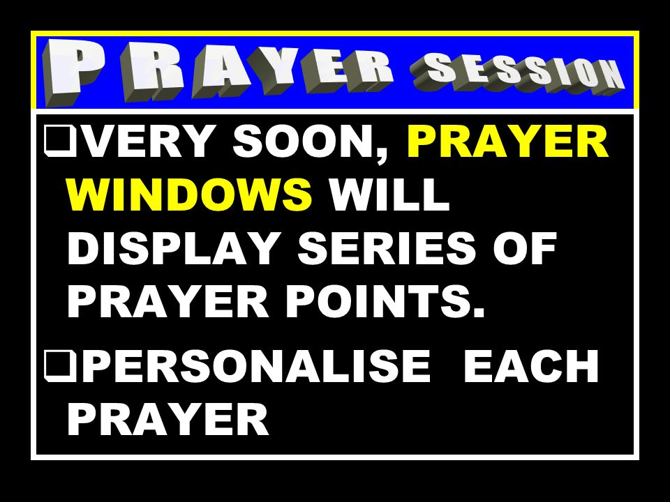 KEY REQUIREMENTS FOR THE NEXT STAGE - PRAYER REMAIN FOCUSED THROUGHOUT NEXT SESSION. CONCENTRATE !