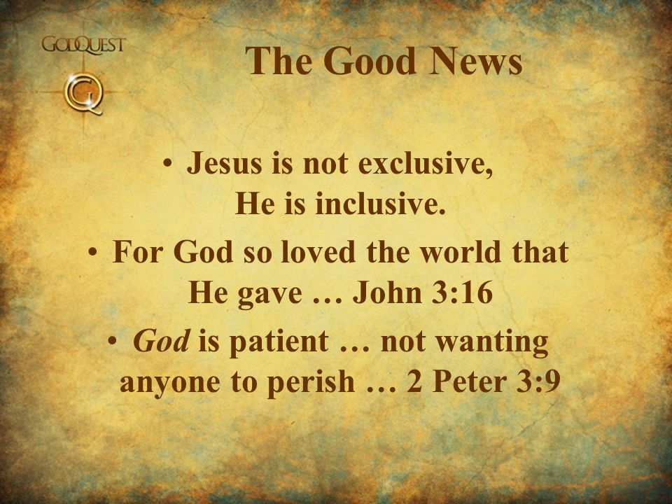 The Good News Jesus is not exclusive, He is inclusive. For God so loved the world that He gave … John 3:16 God is patient … not wanting anyone to peri