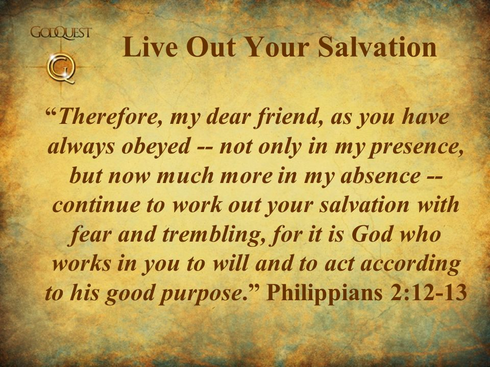 Live Out Your Salvation Therefore, my dear friend, as you have always obeyed -- not only in my presence, but now much more in my absence -- continue t