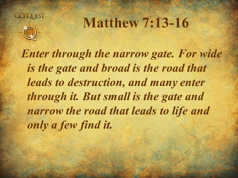 Matthew 7:13-16 Enter through the narrow gate. For wide is the gate and broad is the road that leads to destruction, and many enter through it. But sm