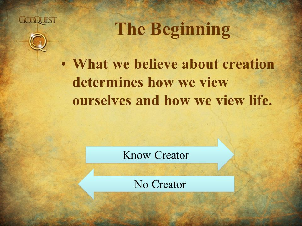 The Beginning What we believe about creation determines how we view ourselves and how we view life. Know Creator No Creator