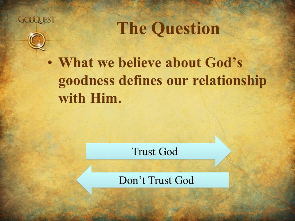 The Question What we believe about Gods goodness defines our relationship with Him. Trust God Dont Trust God