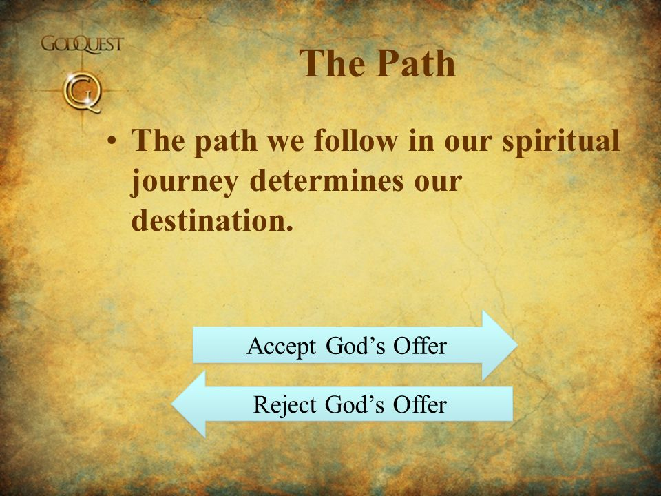 The Path The path we follow in our spiritual journey determines our destination. Accept Gods Offer Reject Gods Offer