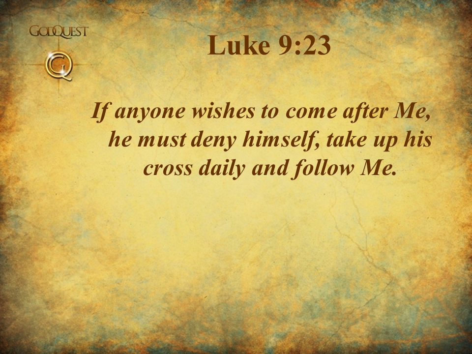 Luke 9:23 If anyone wishes to come after Me, he must deny himself, take up his cross daily and follow Me.