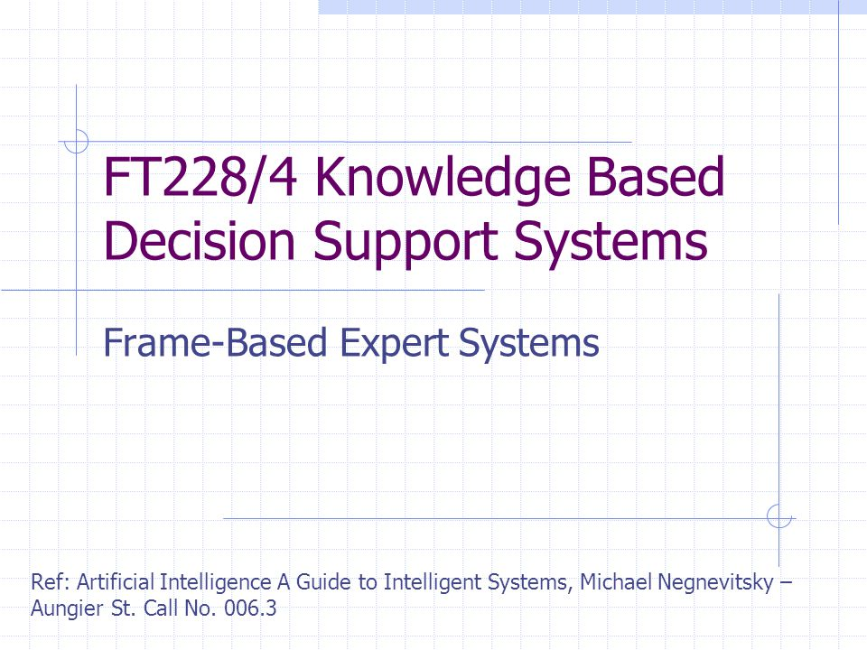 FT228/4 Knowledge Based Decision Support Systems Frame-Based Expert Systems Ref: Artificial Intelligence A Guide to Intelligent Systems, Michael Negnevitsky – Aungier St.