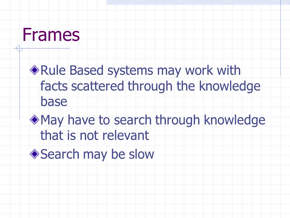 Frames Rule Based systems may work with facts scattered through the knowledge base May have to search through knowledge that is not relevant Search may be slow