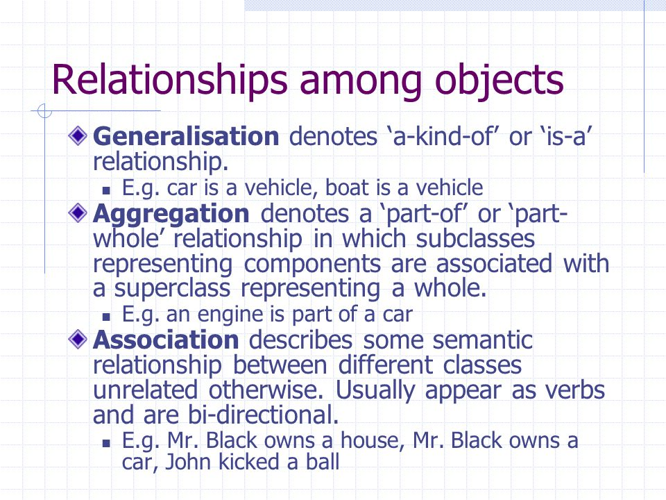Relationships among objects Generalisation denotes a-kind-of or is-a relationship.