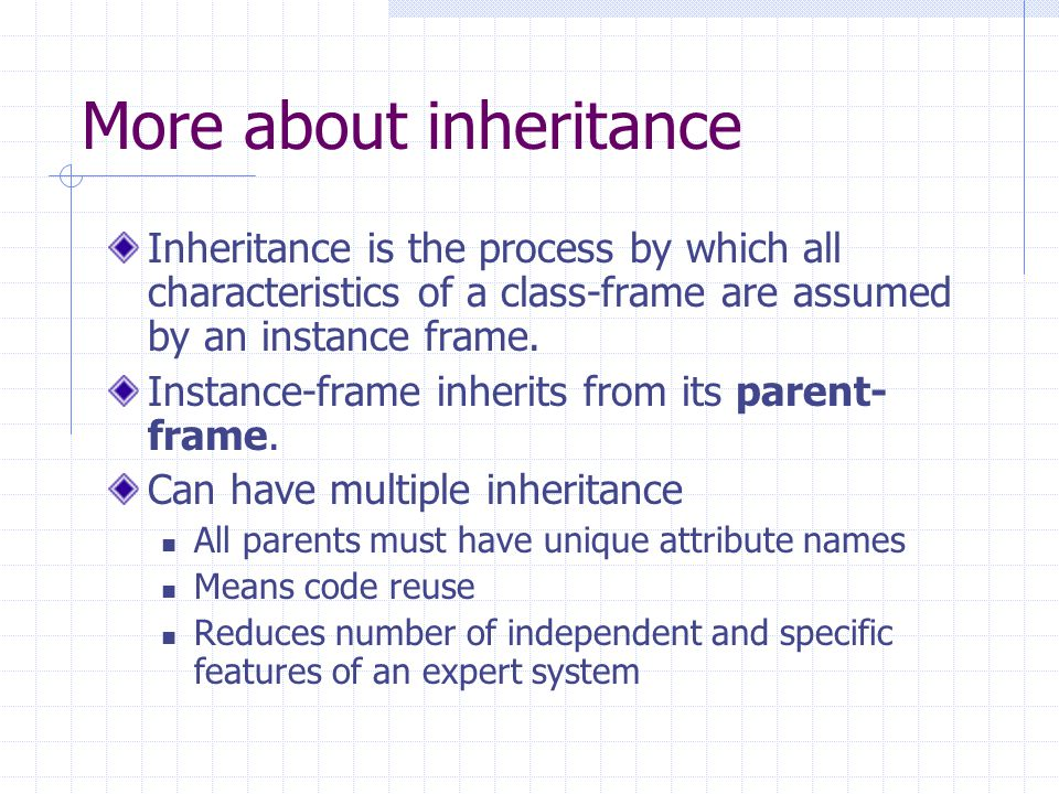 More about inheritance Inheritance is the process by which all characteristics of a class-frame are assumed by an instance frame.