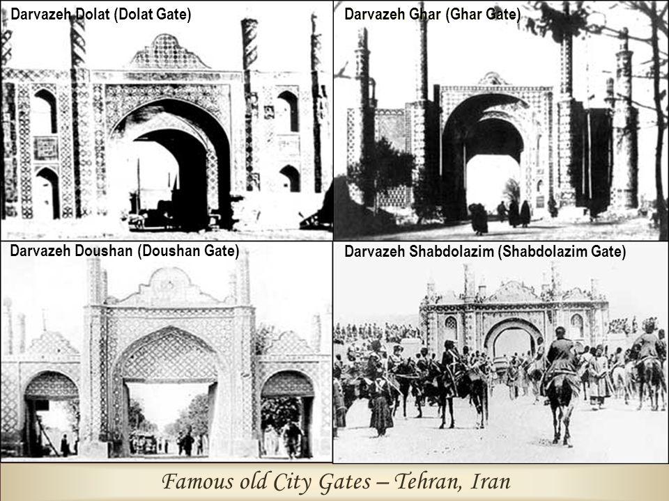 Famous old City Gates – Tehran, Iran Darvazeh Dolat (Dolat Gate) Darvazeh Ghar (Ghar Gate) Darvazeh Doushan (Doushan Gate) Darvazeh Shabdolazim (Shabd