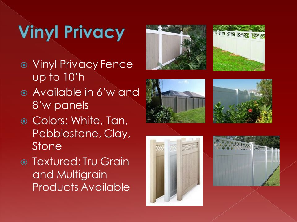Vinyl Privacy Fence up to 10h Available in 6w and 8w panels Colors: White, Tan, Pebblestone, Clay, Stone Textured: Tru Grain and Multigrain Products Available