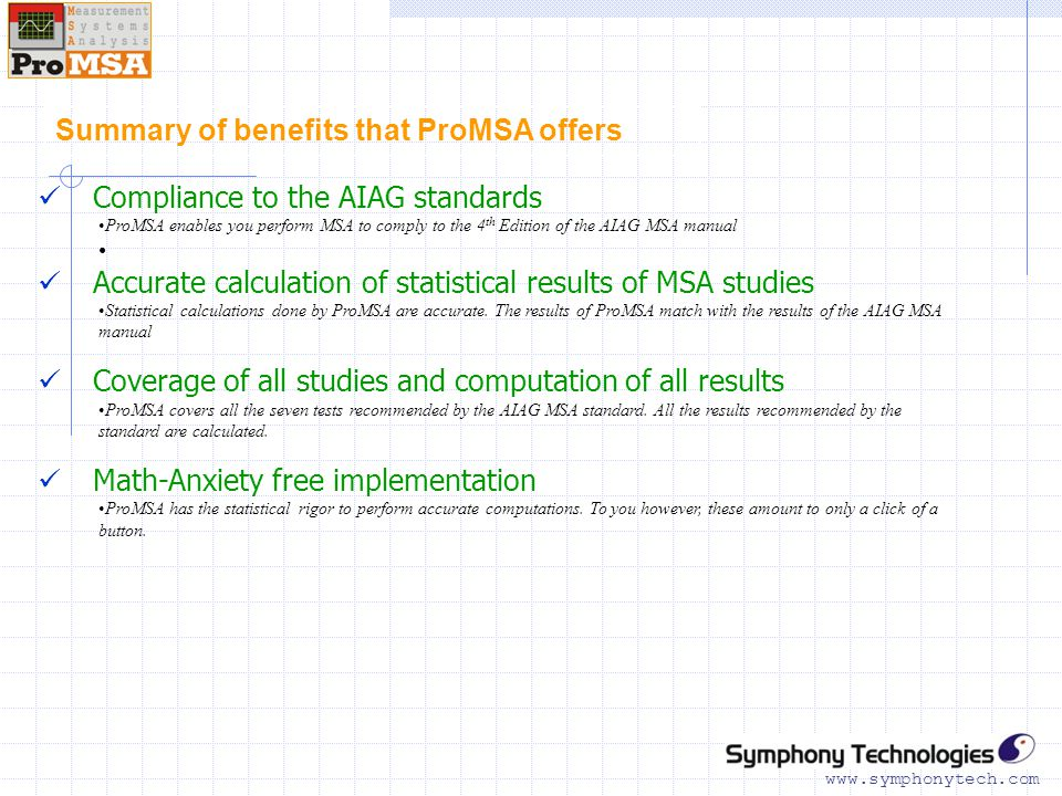 www.symphonytech.com Summary of benefits that ProMSA offers Compliance to the AIAG standards ProMSA enables you perform MSA to comply to the 4 th Edition of the AIAG MSA manual Accurate calculation of statistical results of MSA studies Statistical calculations done by ProMSA are accurate.