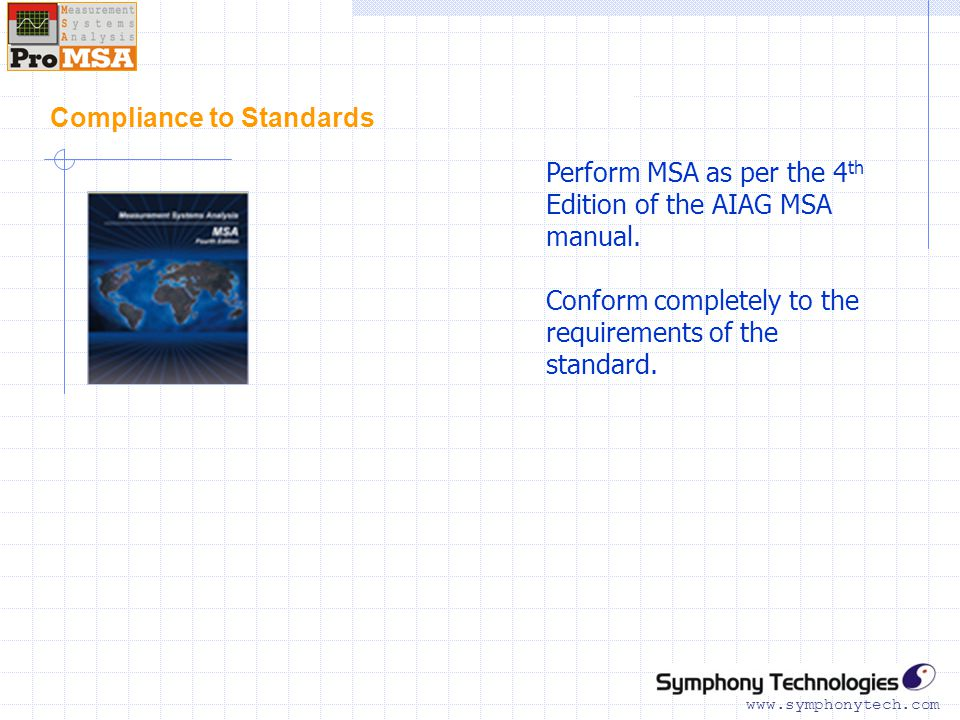 www.symphonytech.com Compliance to Standards Perform MSA as per the 4 th Edition of the AIAG MSA manual.