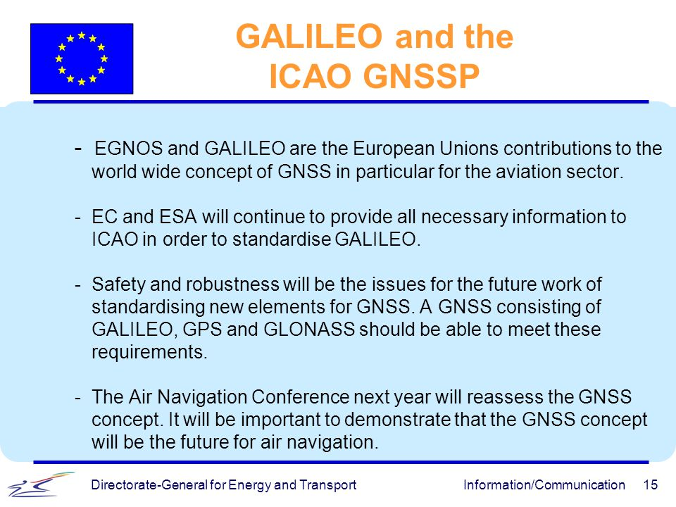 Directorate-General for Energy and TransportInformation/Communication15 GALILEO and the ICAO GNSSP - EGNOS and GALILEO are the European Unions contrib