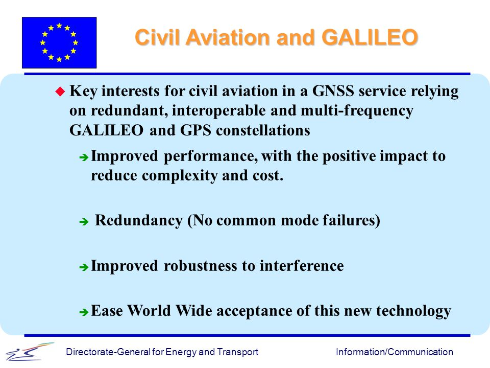 Directorate-General for Energy and TransportInformation/Communication u u Key interests for civil aviation in a GNSS service relying on redundant, int