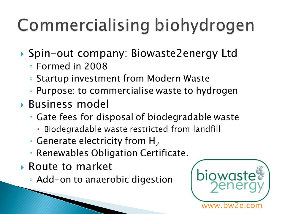 Spin-out company: Biowaste2energy Ltd Formed in 2008 Startup investment from Modern Waste Purpose: to commercialise waste to hydrogen Business model G