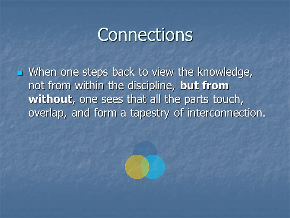 Connections When one steps back to view the knowledge, not from within the discipline, but from without, one sees that all the parts touch, overlap, and form a tapestry of interconnection.