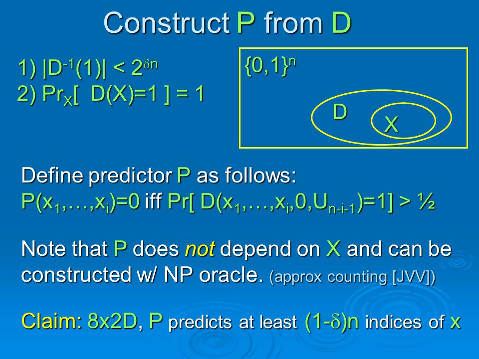 Define predictor P as follows: P(x 1,…,x i )=0 iff Pr[ D(x 1,…,x i,0,U n-i-1 )=1] > ½ 1) |D -1 (1)| < 2 n 2) Pr X [ D(X)=1 ] = 1 {0,1} n D X Construct