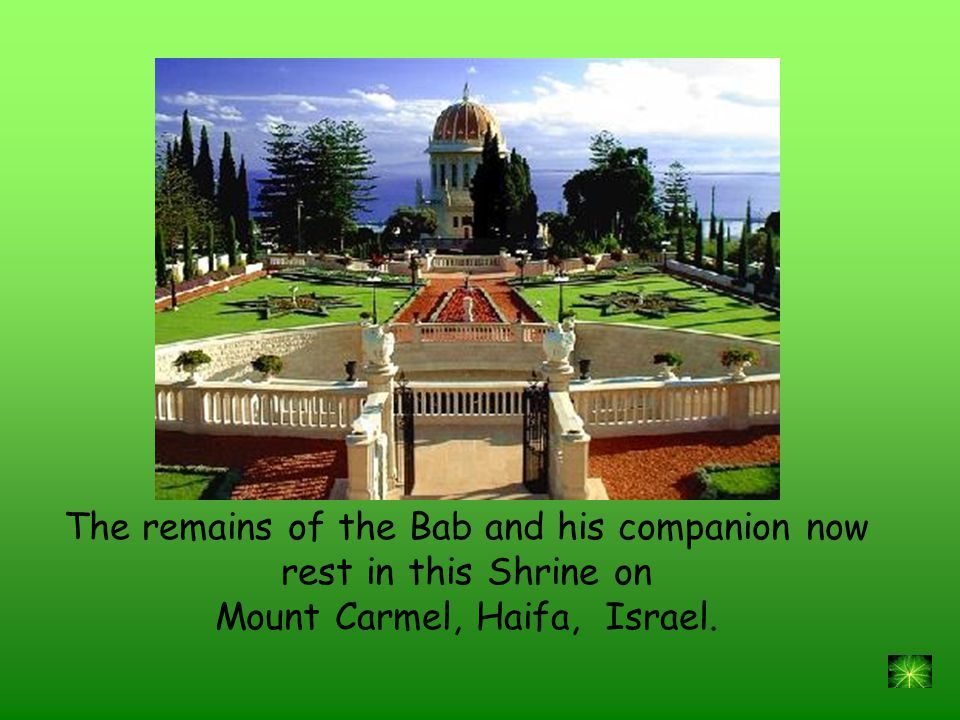 The remains of the Bab and his companion now rest in this Shrine on Mount Carmel, Haifa, Israel.
