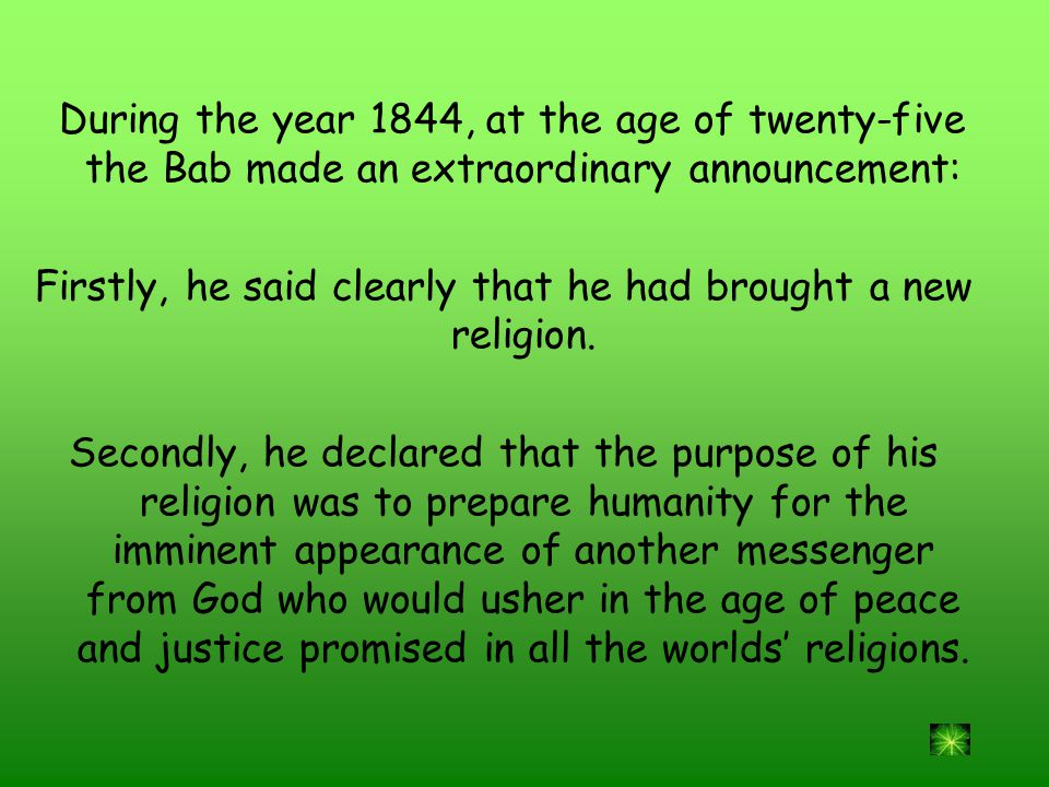 During the year 1844, at the age of twenty-five the Bab made an extraordinary announcement: Firstly, he said clearly that he had brought a new religion.