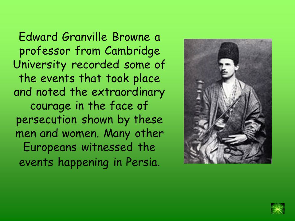 Edward Granville Browne a professor from Cambridge University recorded some of the events that took place and noted the extraordinary courage in the face of persecution shown by these men and women.