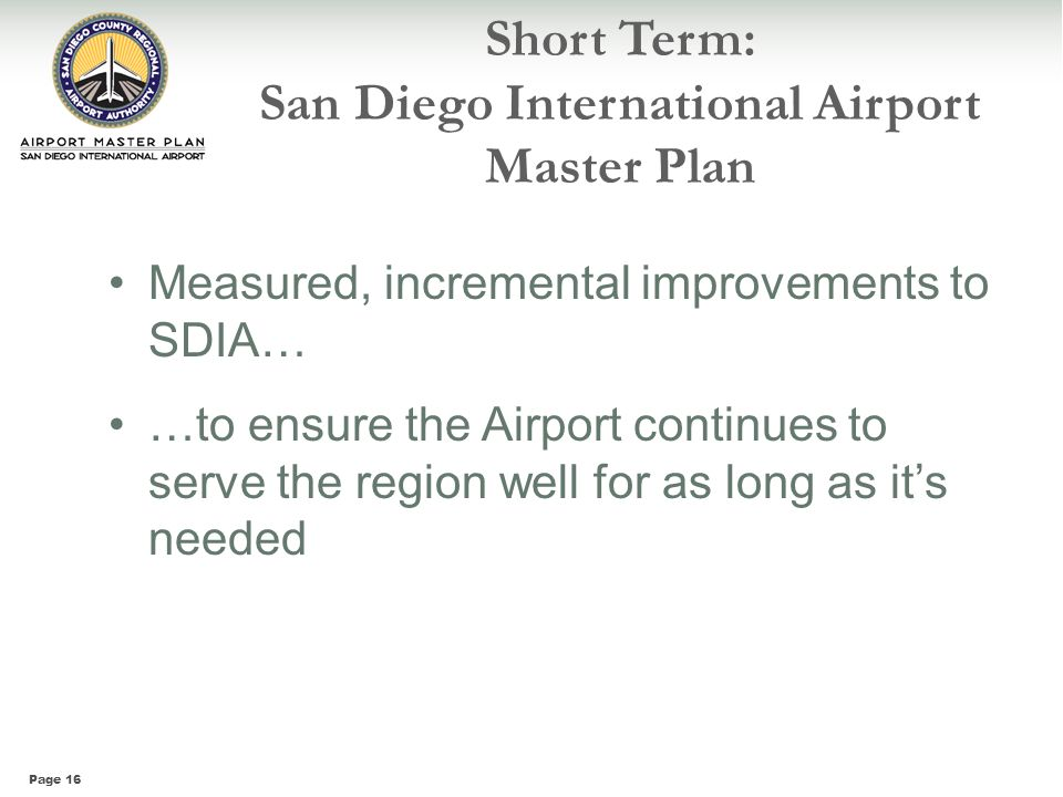 Page 16 Short Term: San Diego International Airport Master Plan Measured, incremental improvements to SDIA… …to ensure the Airport continues to serve