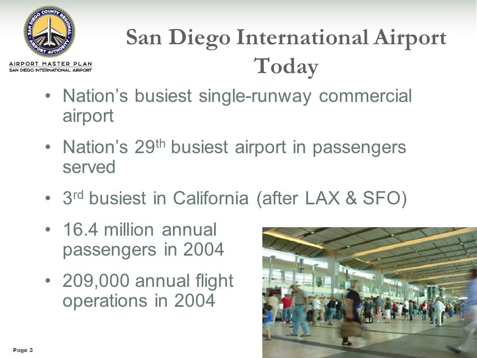 Page 3 San Diego International Airport Today Nations busiest single-runway commercial airport Nations 29 th busiest airport in passengers served 3 rd