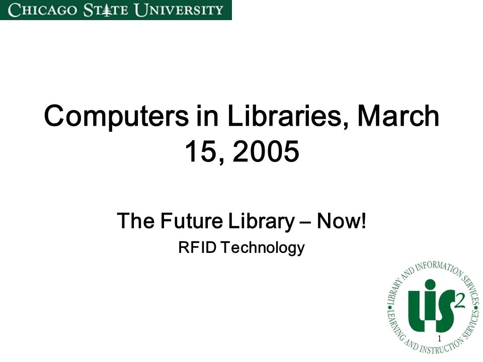 1 Computers in Libraries, March 15, 2005 The Future Library – Now! RFID Technology