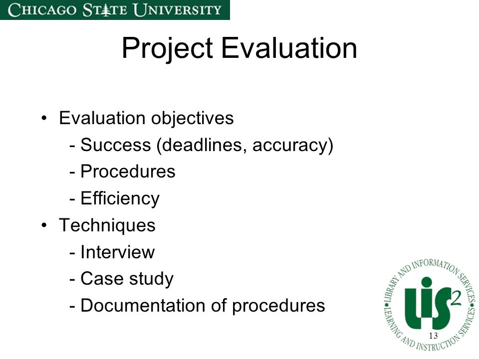 13 Project Evaluation Evaluation objectives - Success (deadlines, accuracy) - Procedures - Efficiency Techniques - Interview - Case study - Documentat