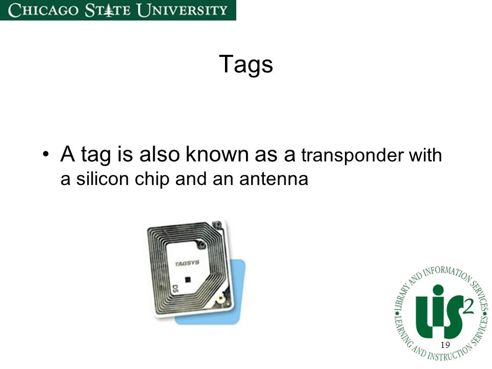19 Tags A tag is also known as a transponder with a silicon chip and an antenna