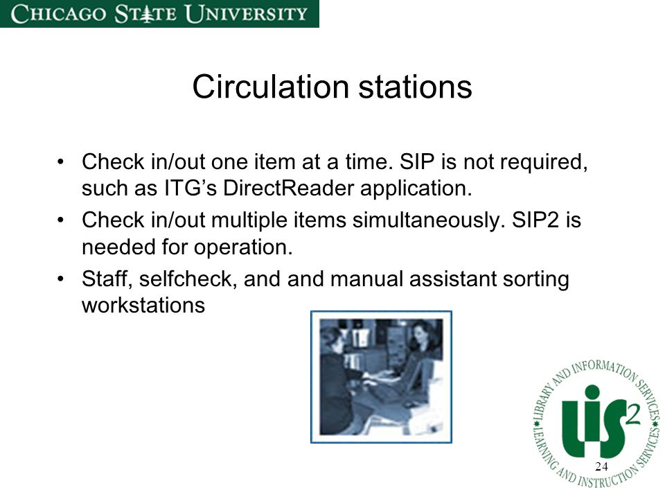 24 Circulation stations Check in/out one item at a time.