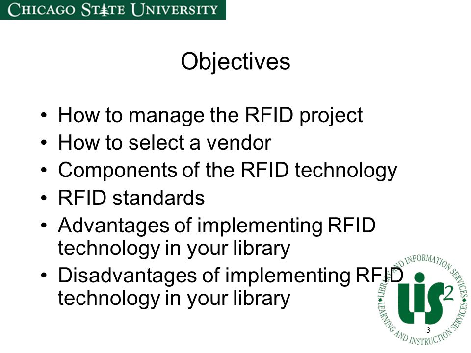 3 Objectives How to manage the RFID project How to select a vendor Components of the RFID technology RFID standards Advantages of implementing RFID technology in your library Disadvantages of implementing RFID technology in your library
