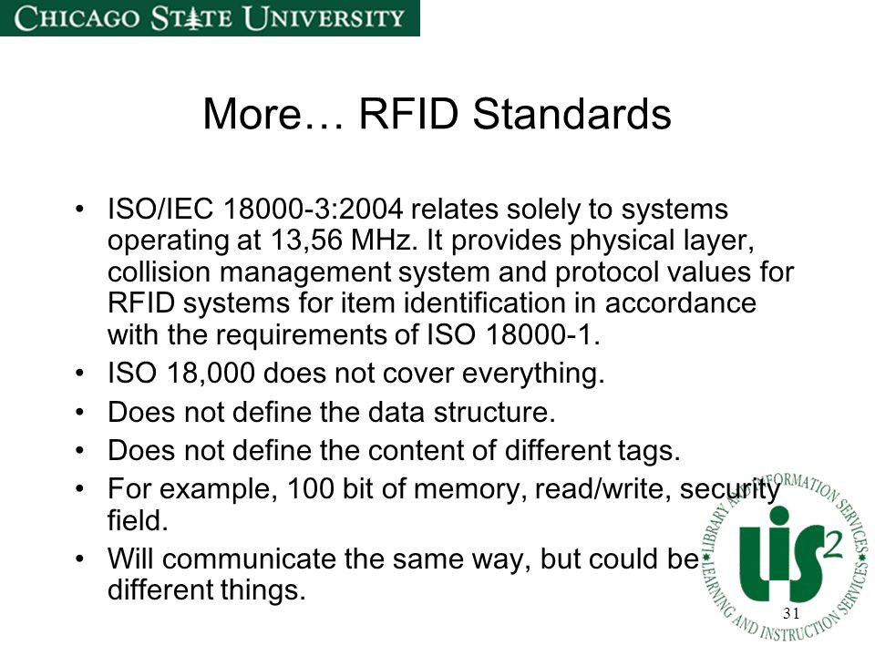 31 More… RFID Standards ISO/IEC 18000-3:2004 relates solely to systems operating at 13,56 MHz. It provides physical layer, collision management system