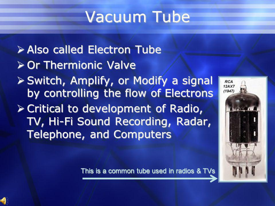 Vacuum Tube Also called Electron Tube Also called Electron Tube Or Thermionic Valve Or Thermionic Valve Switch, Amplify, or Modify a signal by controlling the flow of Electrons Switch, Amplify, or Modify a signal by controlling the flow of Electrons Critical to development of Radio, TV, Hi-Fi Sound Recording, Radar, Telephone, and Computers Critical to development of Radio, TV, Hi-Fi Sound Recording, Radar, Telephone, and Computers This is a common tube used in radios & TVs