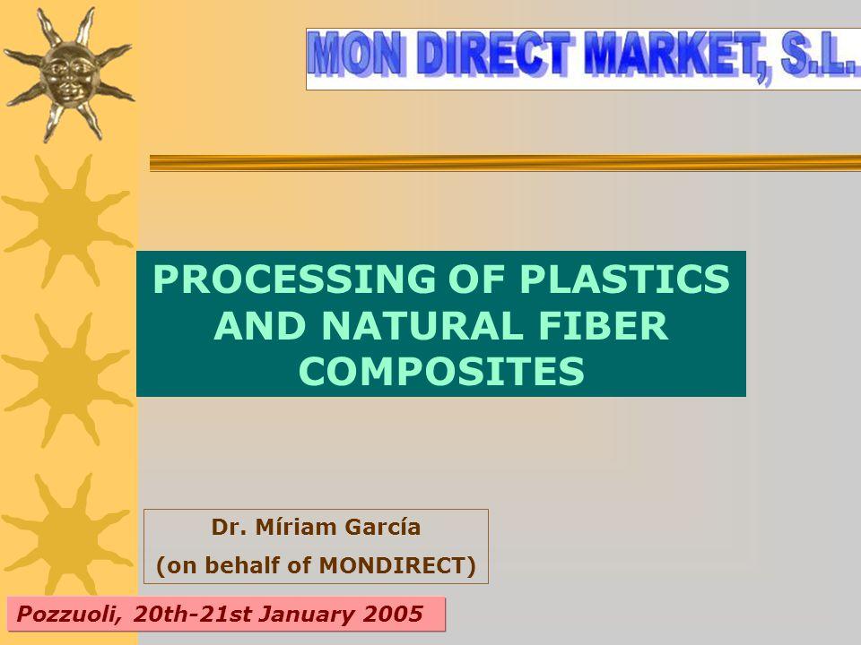 PROCESSING OF PLASTICS AND NATURAL FIBER COMPOSITES Dr. Míriam García (on behalf of MONDIRECT) Pozzuoli, 20th-21st January 2005