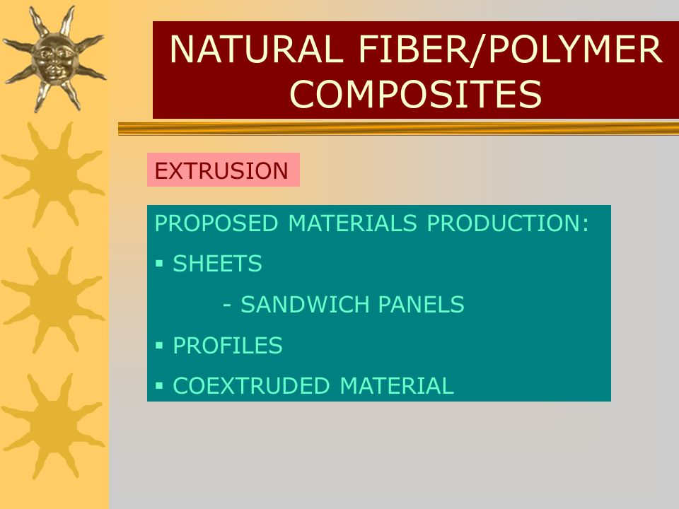 PROPOSED MATERIALS PRODUCTION: SHEETS - SANDWICH PANELS PROFILES COEXTRUDED MATERIAL EXTRUSION NATURAL FIBER/POLYMER COMPOSITES