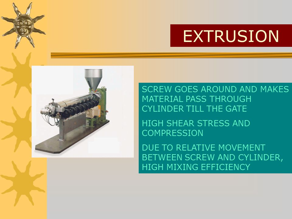 EXTRUSION SCREW GOES AROUND AND MAKES MATERIAL PASS THROUGH CYLINDER TILL THE GATE HIGH SHEAR STRESS AND COMPRESSION DUE TO RELATIVE MOVEMENT BETWEEN SCREW AND CYLINDER, HIGH MIXING EFFICIENCY