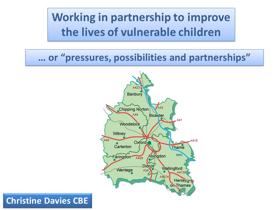 Working in partnership to improve the lives of vulnerable children Christine Davies CBE … or pressures, possibilities and partnerships