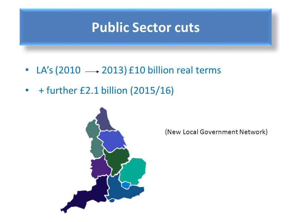 LAs (2010 2013) £10 billion real terms + further £2.1 billion (2015/16) (New Local Government Network) Public Sector cuts