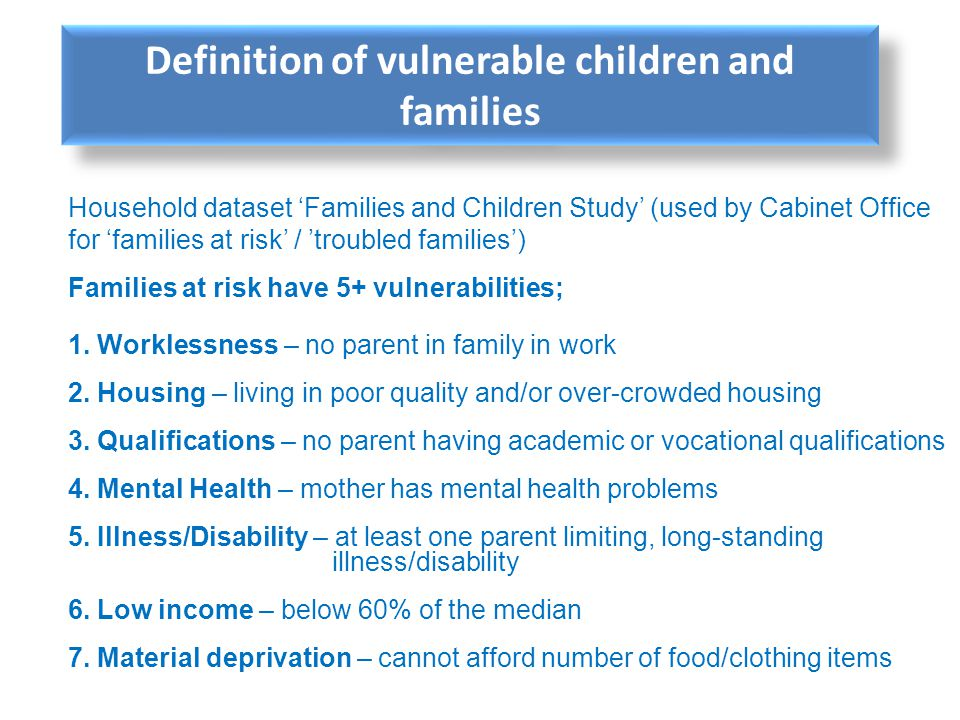 Household dataset Families and Children Study (used by Cabinet Office for families at risk / troubled families) Families at risk have 5+ vulnerabiliti