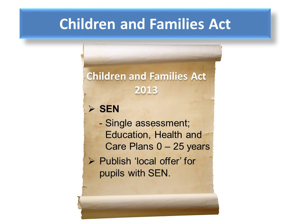 SEN -Single assessment; Education, Health and Care Plans 0 – 25 years Publish local offer for pupils with SEN. Children and Families Act 2013 Children