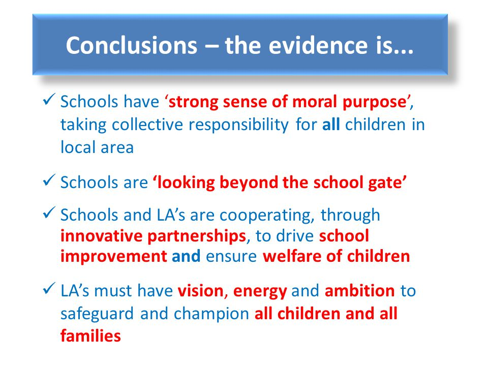 Conclusions – the evidence is... Schools have strong sense of moral purpose, taking collective responsibility for all children in local area Schools a
